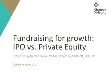 Fundraising for growth: IPO vs. Private Equity Presented by Debbie Clarke, Partner, Chantrey Vellacott, DFK LLP 23 September 2014.