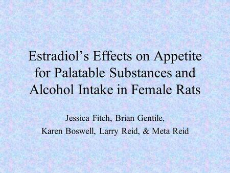 Estradiol's Effects on Appetite for Palatable Substances and Alcohol Intake in Female Rats Jessica Fitch, Brian Gentile, Karen Boswell, Larry Reid, & Meta.