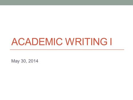ACADEMIC WRITING I May 30, 2014. Today Introduction to the final unit (Argumentative Writing)