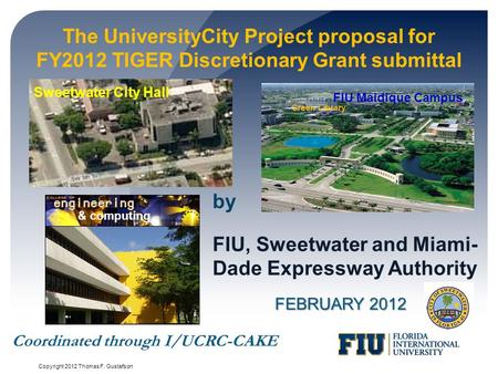 The UniversityCity Project proposal for FY2012 TIGER Discretionary Grant submittal FEBRUARY 2012 FIU, Sweetwater and Miami- Dade Expressway Authority by.