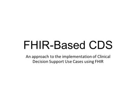 FHIR-Based CDS An approach to the implementation of Clinical Decision Support Use Cases using FHIR.