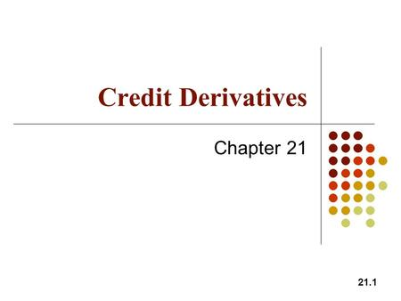 21.1 Credit Derivatives Chapter 21. 21.2 Credit Derivatives Derivatives where the payoff depends on the credit quality of a company or country The market.