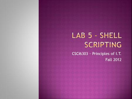 CSCI6303 – Principles of I.T. Fall 2012.  Student will become familiar with scripting in shell using Linux/Ubuntu  Student will write a script and execute.