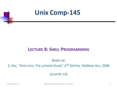 "Unix Comp-145 L ECTURE 8: S HELL P ROGRAMMING B ASED ON : S. D AS, ""Y OUR U NIX : T HE ULTIMATE G UIDE "", 2 ND E DITION, M C G RAW H ILL, 2006 (C HAPTER."