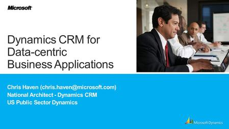 Chris Haven National Architect - Dynamics CRM US Public Sector Dynamics Dynamics CRM for Data-centric Business Applications.