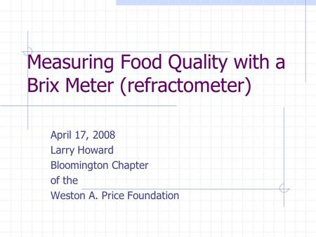 Measuring Food Quality with a Brix Meter (refractometer) April 17, 2008 Larry Howard Bloomington Chapter of the Weston A. Price Foundation.