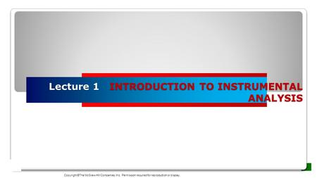 Lecture 1 INTRODUCTION TO INSTRUMENTAL ANALYSIS Copyright ©The McGraw-Hill Companies, Inc. Permission required for reproduction or display.