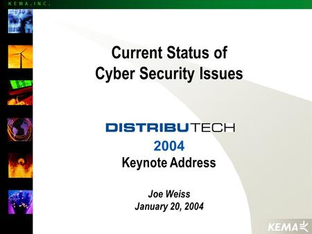 K E M A, I N C. Current Status of Cyber Security Issues 2004 Keynote Address Joe Weiss January 20, 2004.