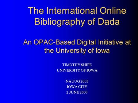 The International Online Bibliography of Dada An OPAC-Based Digital Initiative at the University of Iowa TIMOTHY SHIPE UNIVERSITY OF IOWA NAUUG 2003 IOWA.