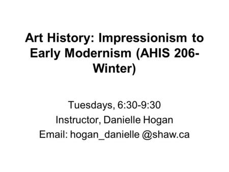 Art History: Impressionism to Early Modernism (AHIS 206- Winter) Tuesdays, 6:30-9:30 Instructor, Danielle Hogan