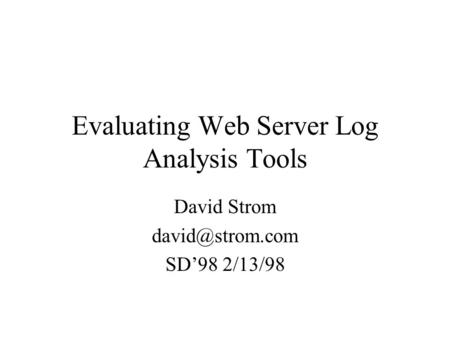 Evaluating Web Server Log Analysis Tools David Strom SD'98 2/13/98.