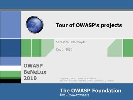 Copyright © 2010 - The OWASP Foundation This work is available under the Creative Commons SA 2.5 license The OWASP Foundation OWASP BeNeLux 2010