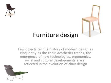 Furniture design Few objects tell the history of modern design as eloquently as the chair. Aesthetics trends, the emergence of new technologies, ergonomics,