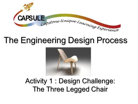Activity 1 : Design Challenge: The Three Legged Chair The Engineering Design Process.