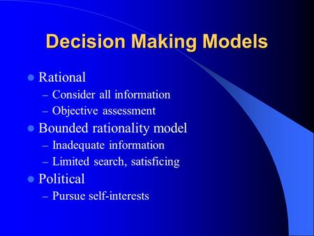 Decision Making Models Rational – Consider all information – Objective assessment Bounded rationality model – Inadequate information – Limited search,