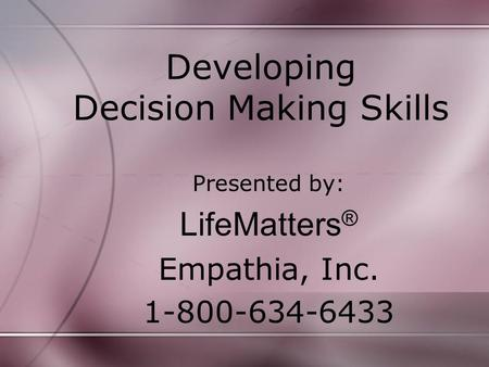 Developing Decision Making Skills Presented by: LifeMatters ® Empathia, Inc. 1-800-634-6433.