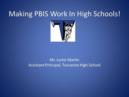 Making PBIS Work In High Schools! Mr. Justin Martin Assistant Principal, Tuscarora High School.