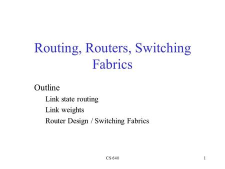 CS 6401 Routing, Routers, Switching Fabrics Outline Link state routing Link weights Router Design / Switching Fabrics.