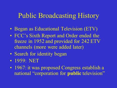 Public Broadcasting History Began as Educational Television (ETV) FCC's Sixth Report and Order ended the freeze in 1952 and provided for 242 ETV channels.