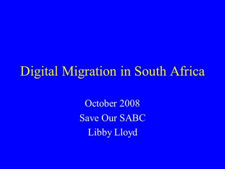 Digital Migration in South Africa October 2008 Save Our SABC Libby Lloyd.