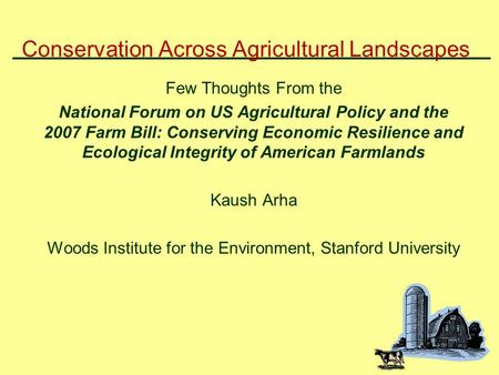 Conservation Across Agricultural Landscapes Few Thoughts From the National Forum on US Agricultural Policy and the 2007 Farm Bill: Conserving Economic.