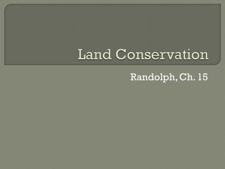 Randolph, Ch. 15. Conservator Acreage (millions) Federal Gov't40265% State Gov't8514% Local/Regional Gov't25 - 5012% Land Trusts234% Private Land Conservation366%