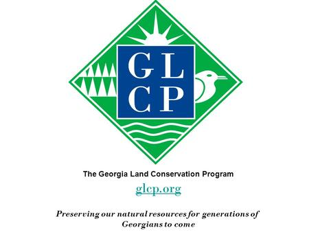 The Georgia Land Conservation Program glcp.org Preserving our natural resources for generations of Georgians to come.