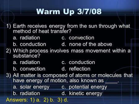 Warm Up 3/7/08 Earth receives energy from the sun through what method of heat transfer? a.	radiation		c. convection b.	conduction		d. none of the above.