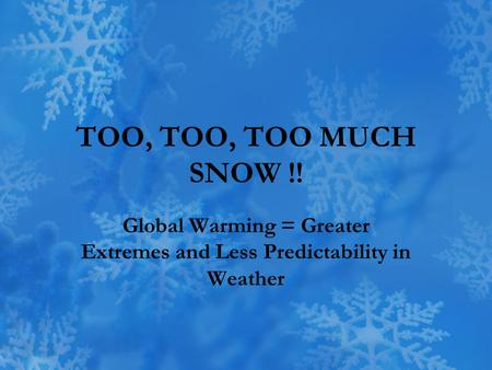 TOO, TOO, TOO MUCH SNOW !! Global Warming = Greater Extremes and Less Predictability in Weather.