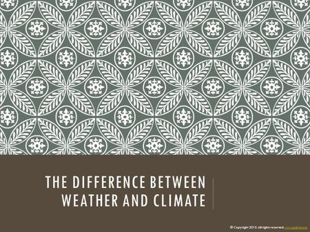 THE DIFFERENCE BETWEEN WEATHER AND CLIMATE © Copyright 2015. All rights reserved. www.cpalms.orgwww.cpalms.org.