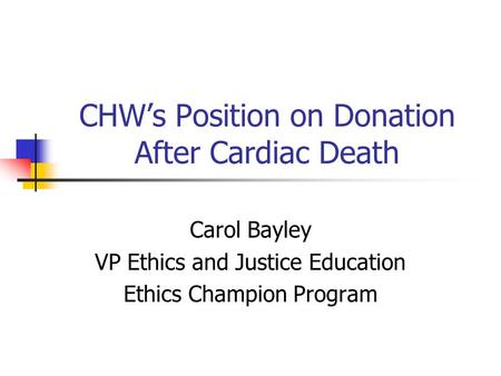 CHW's Position on Donation After Cardiac Death Carol Bayley VP Ethics and Justice Education Ethics Champion Program.