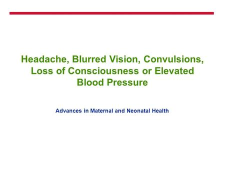 Headache, Blurred Vision, Convulsions, Loss of Consciousness or Elevated Blood Pressure Advances in Maternal and Neonatal Health.