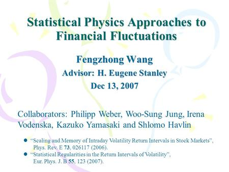 Statistical Physics Approaches to Financial Fluctuations Fengzhong Wang Advisor: H. Eugene Stanley Dec 13, 2007 Collaborators: Philipp Weber, Woo-Sung.