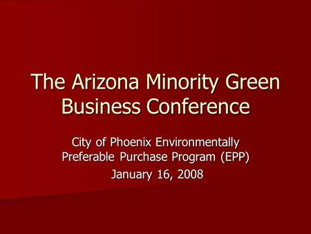 The Arizona Minority Green Business Conference City of Phoenix Environmentally Preferable Purchase Program (EPP) January 16, 2008 January 16, 2008.