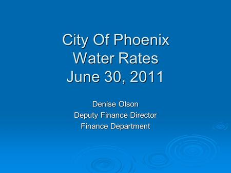 City Of Phoenix Water Rates June 30, 2011 Denise Olson Deputy Finance Director Finance Department.