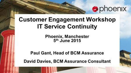 Customer Engagement Workshop IT Service Continuity Phoenix, Manchester 5 th June 2015 Paul Gant, Head of BCM Assurance David Davies, BCM Assurance Consultant.