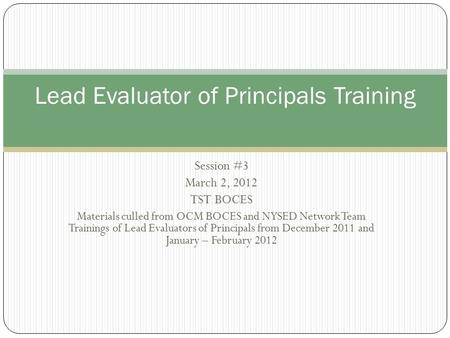 Session #3 March 2, 2012 TST BOCES Materials culled from OCM BOCES and NYSED Network Team Trainings of Lead Evaluators of Principals from December 2011.