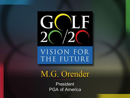 M.G. Orender President PGA of America. Growth of the Game Objectives Create measurable programs to evaluate the effectiveness of growth of the game programsCreate.