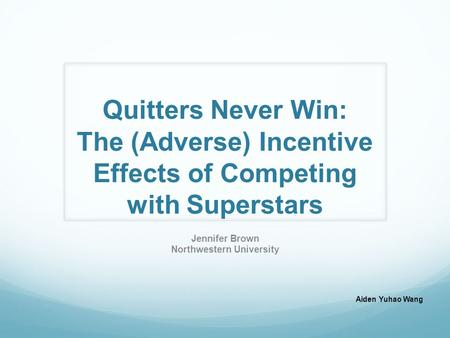 Quitters Never Win: The (Adverse) Incentive Effects of Competing with Superstars Jennifer Brown Northwestern University Aiden Yuhao Wang.