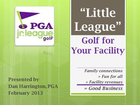 "Golf for Your Facility Presented by Dan Harrington, PGA February 2013 ""Little League"" Family connections + Fun for all + Facility revenues = Good Business."