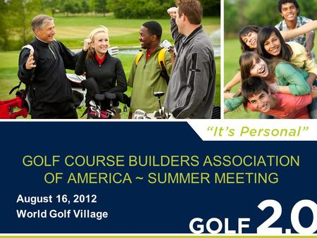 GOLF COURSE BUILDERS ASSOCIATION OF AMERICA ~ SUMMER MEETING August 16, 2012 World Golf Village.