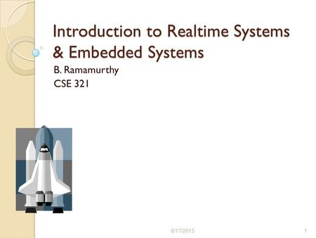 Introduction to Realtime Systems & Embedded Systems B. Ramamurthy CSE 321 8/17/20151.