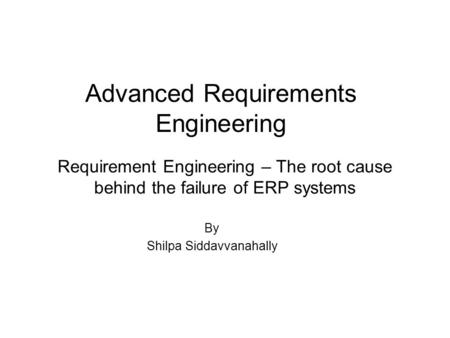 Requirement Engineering – The root cause behind the failure of ERP systems Advanced Requirements Engineering By Shilpa Siddavvanahally.