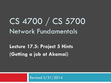 CS 4700 / CS 5700 Network Fundamentals Lecture 17.5: Project 5 Hints (Getting a job at Akamai) Revised 3/31/2014.