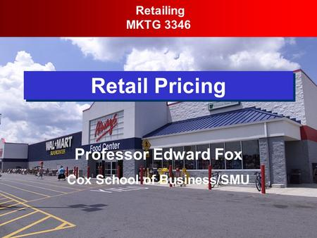 Retail Pricing Retailing MKTG 3346 Professor Edward Fox Cox School of Business/SMU.