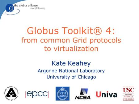 Kate Keahey Argonne National Laboratory University of Chicago Globus Toolkit® 4: from common Grid protocols to virtualization.