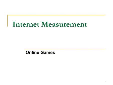 Internet Measurement Online Games 1. Why Online Games? One of the fastest growing areas of the Internet More recently non-sequential and interactive gaming.