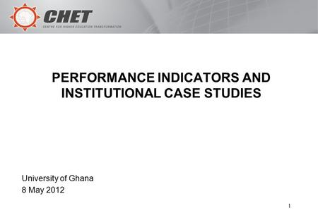 1 PERFORMANCE INDICATORS AND INSTITUTIONAL CASE STUDIES University of Ghana 8 May 2012.