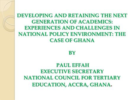 DEVELOPING AND RETAINING THE NEXT GENERATION OF ACADEMICS: EXPERIENCES AND CHALLENGES IN NATIONAL POLICY ENVIRONMENT: THE CASE OF GHANA BY PAUL EFFAH EXECUTIVE.