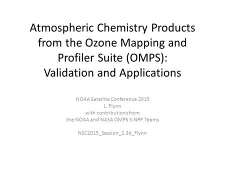 Atmospheric Chemistry Products from the Ozone Mapping and Profiler Suite (OMPS): Validation and Applications NOAA Satellite Conference 2015 L. Flynn with.